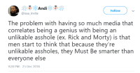 Blackpeopletwitter, Rick and Morty, and Genius: Follow  @issa_invite  The problem with having so much media that  correlates being a genius with being an  unlikable asshole (ex. Rick and Morty) is that  men start to think that because they're  unlikable assholes, they Must Be smarter than  everyone else  9:28 PM-25 Dec 2018 You can be smart and nice at the same time (via /r/BlackPeopleTwitter)