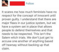 Respect, Tumblr, and Justice: Follow  It scares me how much feminists have no  respect for the concept of innocent until  proven guilty. I understand that there are  major flaws in our justice system, but we  have a system set in place that allows  people to defend themselves and that  needs to be respected. This isn't the  Salem witch trials. We don't just get to  accuse one another of anything based  off hearsay without backing up that  claim. Agreed.