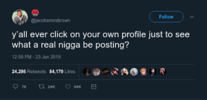 Click, Own, and Real: Follow  @jacobamirabrown  y'all ever click on your own profile just to see  what a real nigga be posting?  12:59 PM -23 Jun 2019  24,286 Retweets  84,170 Likes  ti 24K  79  84K Real recognise real