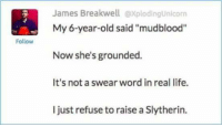 """In unrelated news, our staff has a disproportionately high number of Slytherins.  ~The Tomorrow Knight: Follow  James Breakwell explodingunicorn  My 6-year-old said """"mudblood""""  Now she's grounded.  It's not a swear word in real life.  I just refuse to raise a Slytherin. In unrelated news, our staff has a disproportionately high number of Slytherins.  ~The Tomorrow Knight"""