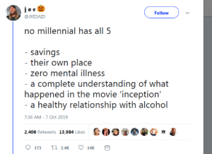positivelypansexual: Guess who has none 😃: Follow  @JXESAID  no millennial has all 5  - savings  - their own place  - zero mental illness  a complete understanding of what  happened in the movie 'inception'  - a healthy relationship with alcohol  7:36 AM -7 Oct 2019  2,406 Retweets 13,984 Likes  t 2.4K  173  14K positivelypansexual: Guess who has none 😃