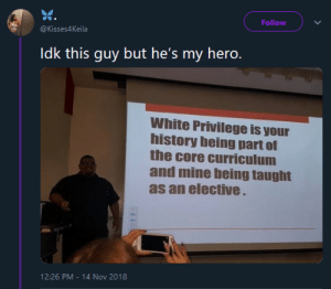 Dank, Memes, and Target: Follow  @Kisses4Keila  Idk this guy but he's my hero.  White Privilege is your  history being part of  the core curriculum  and mine being taught  as an elective  12:26 PM-14 Nov 2018 Where is the lie? by GriffonsChainsaw MORE MEMES