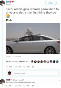 Blackpeopletwitter, Shit, and Drive: Follow  @lkigai  Saudi Arabia gave women permission to  drive and this is the first thing they do  9a9a  3:01 PM 27 Jun 2018  107.371 Retweets 298,205 Likes  3.6K  107K 298K  Tweet your reply  ais+ @lkigai Jun 27  Don't know what she said but that shit slaps  58  1.5K 16K <p>Saudi B (via /r/BlackPeopleTwitter)</p>
