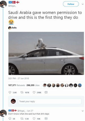 Dank, Memes, and Shit: Follow  @lkigai  Saudi Arabia gave women permission to  drive and this is the first thing they do  9a9a  3:01 PM 27 Jun 2018  107.371 Retweets 298,205 Likes  3.6K  107K 298K  Tweet your reply  ais+ @lkigai Jun 27  Don't know what she said but that shit slaps  58  1.5K 16K Saudi B by Zetice FOLLOW HERE 4 MORE MEMES.