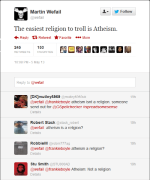 Martin, Troll, and Atheism: Follow  Martin Wefail  @wefail  The easiest religion to troll is Atheism  Reply RetweetFavoriteMore  245  153  FAVORITES  RETWEETS  10:08 PM-5 May 13  Reply to @wefail  [DK]mutley6969 @mutley6969uk  @wefail @frankieboyle atheism isnt a religion. someone  send out for @GSpellchecker #spreadsomesense  Details  19h  Robert Stack @stack_ robert  @wefail atheism is a religion?  Details  19h  RobbieM @robm777ag  19h  @wefail @frankieboyle atheism a religion?  Details  Stu Smith @STU000AD  @wefail @frankieboyle Atheism: Not a religion  Details  19h