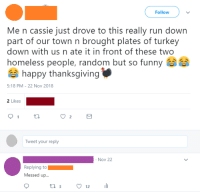 Funny, Homeless, and Run: Follow  Me n cassie just drove to this really run down  part of our town n brought plates of turkey  down with us n ate it in front of these two  homeless people, random but so funny  happy thanksgiving  5:18 PM-22 Nov 2018  2 Likes  Tweet your reply  Nov 22  Replying to  Messed up