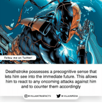 Future, Memes, and Twitter: Follow me on Twitter!  Deathstroke possesses a precognitive sense that  lets him see into the immediate future. This allows  him to react to any oncoming attacks against him  and to counter them accordingly  VILLAINTRUEFACTS G VILLAINPEDIA  CO Do you guys think Deathstroke is overrated, underrated, or overpowered? dccomics deathstroke comics geek