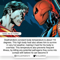 Andrew Bogut, Memes, and Twitter: Follow me on Twitter!  Deathstroke's constant body temperature is about 110  degrees. This high body heat also allows him to survive  in very hot weather, making it hard for his body to  overheat. This temperature also prevents frequent  illness, by killing any potential pathogens they come into  contact with before he can become ill  VILLAINTRUEFACTS G VILLAINPEDIA  CO He can survive in extremely cold weather too. dccomics