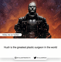 Batman, Memes, and Twitter: Follow me on Twitter!  Hush is the greatest plastic surgeon in the world  AINTRUEFACTSVILLAINPEDIA He uses it to alter his appearance. Source: Batman 610-619 (2003)