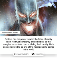 Pretty sick! | Follow us on @gamingtruefacts: Follow me on Twitter!  Proteus has the power to warp the fabric of reality  itself. He must constantly switch bodies, as the  energies he controls burn out living flesh rapidly. He is  also considered to be one of the most powerful beings  in the world  VILLAINTRUEFACTS G VILLAINPEDIA  CO Pretty sick! | Follow us on @gamingtruefacts