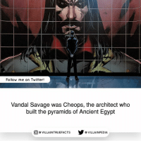 He was basically every important-influential person in history. dccomics vandalsavage geek comics like comicbooks: Follow me on Twitter!  Vandal Savage was Cheops, the architect who  built the pyramids of Ancient Egypt  回@VILLA IN TRUEFACTS  步@VILLA IN PEDI He was basically every important-influential person in history. dccomics vandalsavage geek comics like comicbooks