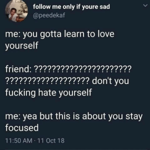 Fucking, Love, and Sad: follow me only if youre sad  @peedekaf  me: you gotta learn to love  yourself  friend: ??????????????????????  ??????????????????? don't vou  fucking hate yourself  me: yea but this is about you stay  focused  11:50 AM 11 Oct 18