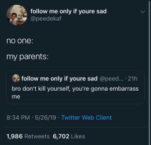: follow me only if youre sad  @peedekaf  no one  my parents:  follow me only if youre sad @peed... 21h  bro don't kill yourself, you're gonna embarrass  me  8:34 PM 5/26/19 Twitter Web Client  1,986 Retweets 6,702 Likes