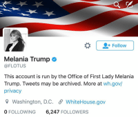 Melania Trump, Memes, and 🤖: Follow  Melania Trump  @FLOTUS  This account is run by the Office of First Lady Melania  Trump. Tweets may be archived. More at  wh.gov/  privacy  Washington, D.C. WhiteHouse.gov  0 FOLLOWING  6,247  FOLLOWERS JUST IN: The peaceful transfer of power happens on Twitter. First Lady Melania Trump has officially taken over the FLOTUS twitter handle. TRUMP45 🇺🇸