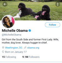 Michelle Obama, Obama, and Girl: Follow  Michelle Obama  @MichelleObama  Girl from the South Side and former First Lady. Wife,  mother, dog lover. Always hugger-in-chief  Washington, DC obama.org  OBorn on January 17  15 Following  9.1M Followers Michelle Obamas bio is pretty wholesome.