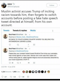 Fake, Fucking, and Memes: Follow  @MicroCapEquity  Muslim activist accuses Trump of incitina  racism towards him, then forgets to switch  accounts before posting a fake hate speech  tweet directed at himself, from his own  account.  Tweets Tweets & replies Media  Shaf Patel ShafPatel 3m  Replying to Galysia,marie GrealDonaldTrump  GO BACK TO YOUR FUCKING COUNTRY WHERE YOU BELONG YOU  ANTIAMERICAN LIBTARD ILLEGAL  t2.  Shaf Patel ShafPatel 8m  Replying to GrealDonaldTrump  Please stop your constant hatred toward Muslims! Ever since your campaign,  hate crimes against us have risen. Women can't even wear their Hijabs now  without being spat at, called bigoted religious slurs and physically assaulted by  your racist supporters. STOP IT  75日  3:33 PM -4 Jan 2018  1,224 Retweets 1,903 Likes . (GC)