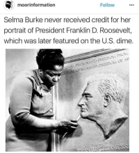 Memes, Franklin D. Roosevelt, and Moors: Follow  moor information  Selma Burke never received credit for her  portrait of President Franklin D. Roosevelt,  which was later featured onthe U.S. dime.  WANT FREEDolai FROhi  EDOM FROM AEEDO Shoutout to all the dimes out there... TheAnkhlife BlackHeros blackhistorymonth @moorinformation