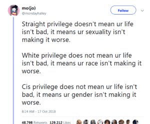 Bad, Bae, and Life: Follow  @morhdayhalley  Siraighi privilege do' ean ur lifes  isn't bad, it means ur sexuality isn't  making it worse.  White privilege does not mean ur life  isn't bad, it means ur race isn't making it  is privilege does not mean ur life isn'i  bad, it means ur gender isn't making it  worse  8:14 AM-17 Oct 2018  RUN  Retweets  1%,202 Likes  : bae-in-maine: Important distinction