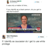 """Blackpeopletwitter, Journey, and Rachel Dolezal: Follow  @mrohsowreqless  It was only a matter of time...  If you identify as a black person, do you get to  use the N word?  Spokane, Washington  RACE CONTROVERSY  RACHEL DOLEZAL'S JOURNEY TO """"TRANS-BLACK""""NESS CN  Rachel Doležal Activist who identifies as African American3 AM ET  SMERCONISH  Tyler Chambers  @skinny_que  Follow  f l identity as caucasian do I get to use white  privilege <p>What are the rules (via /r/BlackPeopleTwitter)</p>"""