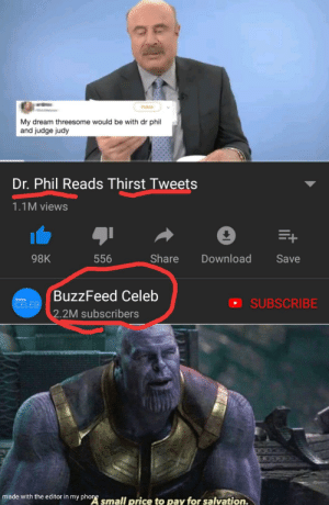 Judge Judy, Phone, and Buzzfeed: Follow  My dream threesome would be with dr phil  and judge judy  Dr. Phil Reads Thirst Tweets  1.1M views  E+  Share  Download  98K  556  Save  BuzzFeed Celeb  SUBSCRIBE  CELEB  2.2M subscribers  made with the editor in my phone small price to pay for salvation. The hardest choices