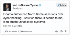 Neil deGrasse Tyson, North Korea, and Obama: Follow  Neil deGrasse Tyson  @neiltyson  Obama authorized North Korea sanctions over  cyber hacking. Solution there, it seems to me,  is to create unhackable systems.  9:04 AM 3 Jan 2015  1,906 RETWEETS 3,798 FAVORITES Youre right Neil *forehead*