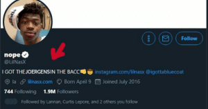 what do you think: Follow  nope  @LiINasX  I GOT THE JOERGENSIN THE BACC  instagram.com/lilnasx @igottabluecoat  la lilnasx.com  Joined July 2016  Born April 9  744 Following  1.9M Followers  Followed by Lannan, Curtis Lepore, and 2 others you follow  00o what do you think