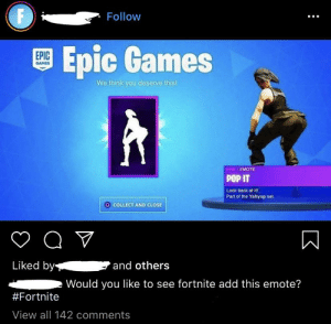 Pop, Games, and Guess: Follow  O Epic Games  EPIC  GAMES  We think you deserve this!  | EMOTE  POP IT  Look back at it  Part of the Yahyup set.  O COLLECT AND CLOSE  Liked by  and others  Would you like to see fortnite add this emote?  #Fortnite  View all 142 comments you can guess who were commenting yes...