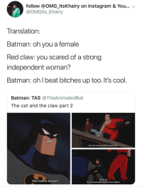 <p>Fighting bitches in the name of justice (via /r/BlackPeopleTwitter)</p>: follow @OMG_ItsKhairy on Instagram & You...  @OMGits_Khairy  Translation  Batman: oh you a female  Red claw: you scared of a strong  independent woman?  Batman: oh l beat bitches up too. It's cool  Batman: TAS @TheAnimatedBat  The cat and the claw part 2  Do you have a problem with that?  Red Claw, a woman?  Not at all.  I'm an equal-opportunity crime fighter <p>Fighting bitches in the name of justice (via /r/BlackPeopleTwitter)</p>
