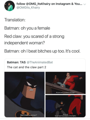 Batman, Crime, and Dank: follow @OMG_ItsKhairy on Instagram & You...  @OMGits_Khairy  Translation  Batman: oh you a female  Red claw: you scared of a strong  independent woman?  Batman: oh l beat bitches up too. It's cool  Batman: TAS @TheAnimatedBat  The cat and the claw part 2  Do you have a problem with that?  Red Claw, a woman?  Not at all.  I'm an equal-opportunity crime fighter Fighting bitches in the name of justice by HRMisHere MORE MEME
