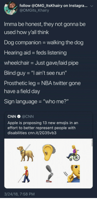 "Apple, Blackpeopletwitter, and cnn.com: follow @OMG-ltsKhairy on Instagra..v  @OMGits_Khairy  Imma be honest, they not gonna be  used how v'all think  Dog companion walking the dog  Hearing aid - feds listening  wheelchair Just gave/laid pipe  Blind guy -""l ain't see nun""  Prosthetic leg NBA twitter gone  have a field dav  Sign language ""who me?""  CNN @CNN  Apple is proposing 13 new emojis in an  effort to better represent people with  disabilities cnn.it/2G35vb3  3/24/18, 7:58 PM <p>This is why we can't have nice things (via /r/BlackPeopleTwitter)</p>"