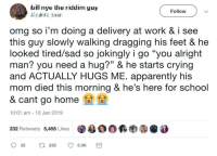 "He just hugged him:): Follow  omg so i'm doing a delivery at work & i see  this guy slowly walking dragging his feet & he  looked tired/sad so jokingly i go ""you alright  man? you need a hug?"" & he starts crying  and ACTUALLY HUGS ME. apparently his  mom died this morning & he's here for school  & cant go homei  CE  10:01 am 10 Jan 2019  232 Retweets 5,455 Likes  ·욜00颗哟㊧@ 8 He just hugged him:)"