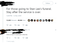 There's always an Easter egg: Follow  pe  For those going to Stan Lee's funeral.  Stay after the service is over.  12:09 PM - 12 Nov 2018  12,620 Retweets 49,636 Likes  245 3 50K  Nov 13  eplying t  Joke so dark it colonized wakanda  4163 1.8K  1 more reply There's always an Easter egg