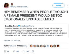 [ANGER BOYE INTENSIFIES]: Follow  @PEACHYBLACKGORL  HEY REMEMBER WHEN PEOPLE THOUGHT  A FEMALE PRESIDENT WOULD BE TOO  EMOTIONALLY UNSTABLE LMFAO  Donald J. Trump@realDonaldTrump  To Iranian President Rouhani: NEVER, EVER THREATEN THE UNITED STATES  AGAIN OR YOU WILL SUFFER CONSEQUENCES THE LIKES OF WHICH FEW  THROUGHOUT HISTORY HAVE EVER SUFFERED BEFORE. WE ARE NO LONGER A  COUNTRY THAT WILL STAND FOR YOUR DEMENTED WORDS OF VIOLENCE...  4:59 AM-23 Jul 2018  38,105 Retweets  114,590 Likes  OB.  70  38K  115K [ANGER BOYE INTENSIFIES]