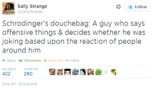 shylax:  I'm glad there's finally a term for this type of asshole. : Follow  @SallyStrange  Schrodinger's douchebag: A guy who says  offensive things & decides wheiher he was  joking based upon the reaction of people  around him  Reply Retweeted FavoritedMore  RETWEETS  FAVORITES  422  290  12:02 AM-22 Aug 2014 shylax:  I'm glad there's finally a term for this type of asshole.