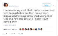 <p>I still have one of those shirts (via /r/BlackPeopleTwitter)</p>: Follow  @SamOutcheaLA  I be wondering what Black Twitter's obsession  with Spongebob is but then I remember  niggas used to make airbrushed Spongebob  tees and Air Force Ones so I guess it just  carried over  3:30 PM - 20 Apr 2018  345 Retweets 510 Likes  6345 510 <p>I still have one of those shirts (via /r/BlackPeopleTwitter)</p>