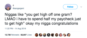"Lightweight-shaming is inherently dumb 🤦🏾‍♂️ by MGLLN MORE MEMES: Follow  @sangargent  Niggas like ""you get high off one gram?  LMAO i have to spend half my paycheck just  to get high"" okay my nigga congratulations  11:22 PM-14 Aug 2018  13,738 Retweets 82,657 Likes O4 Lightweight-shaming is inherently dumb 🤦🏾‍♂️ by MGLLN MORE MEMES"