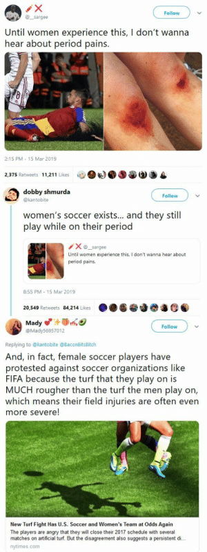 sodomymcscurvylegs:  dancingforthelonely:  blackqueerblog:   straight men really are on something else    Does this guy think that…women don't have knees?   : Follow  @sargee  Until women experience this, I don't wanna  hear about period pains.  2:15 PM 15 Mar 2019  2,375 Retweets 11,211 Likes   dobby shmurda  @kantobite  Follow  women's soccer exists... and they still  play while on their period  Xsargee  Until women experience this, I don't wanna hear about  period pains.  8:55 PM 15 Mar 2019  20,549 Retweets 84,214 Likes   Mady  @Mady56957012  Follow  Replying to @kantobite @BaconBitsBitch  And, in fact, female soccer players have  protested against soccer organizations like  FIFA because the turf that they play on is  MUCH rougher than the turf the men play on,  which means their field injuries are often even  more severe!  New Turf Fight Has U.S. Soccer and Women's Team at Odds Again  The players are angry that they will close their 2017 schedule with several  matches on artificial turf. But the disagreement also suggests a persistent di..  nytimes.com sodomymcscurvylegs:  dancingforthelonely:  blackqueerblog:   straight men really are on something else    Does this guy think that…women don't have knees?