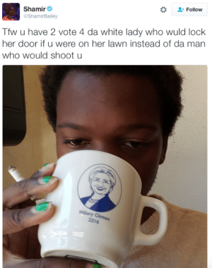 Donald Trump, Hillary Clinton, and Tfw: Follow  Shamir  @ShamirBailey  Tfw u have 2 vote 4 da white lady who wuld lock  her door if u were on her lawn instead of da man  who would shoot u  2016 micdotcom:  (x)