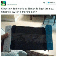 Follow  Since my dad works at Nintendo i got the new  nintendo switch 5 months early