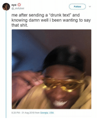 """Drunk, Lmao, and Memes: Follow  @_sluttybrat  me after sending a """"drunk text"""" and  knowing damn well i been wanting to say  that shit.  8:25 PM-31 Aug 2018 from Georgia, USA lmao"""