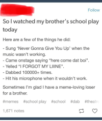 """Memes School: Follow  So I watched my brother's school play  today  Here are a few of the things he did:  Sung 'Never Gonna Give You Up' when the  music wasn't working.  Came onstage saying """"here come dat boi"""".  Yelled """"I FORGOT MY LIIINE""""  Dabbed 100000+ times.  Hit his microphone when it wouldn't work.  Sometimes I'm glad I have a meme-loving loser  for a brother.  #memes #school play #school #dab #theatr  1,671 notes"""