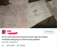 Some drunks are just SO productive!!: Follow  so my roommate came back drunk last night and doesnt  remember designing an entire fucking airplane  5:31 PM-6 Sep 2015  tR 61,896 105,942 Some drunks are just SO productive!!