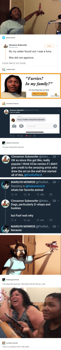 """: Follow  So my sister found out I was a furry  She did not approve  PLEASE UNMUTE THIS. PLEASE  """"Furries?  In my family?""""  It's more likely than you think  FREE PC CHECK  Feb 17  I have an update  Sestra  Furry Twitter should be banned.  Message  You guys missed the best part  Cinnamon Subwoofer @itsko... 2d  OK so since this got like, really  popular I think l'd be remiss if I didn't  give credit to the amazing artist who  drew the art on the wall that started  all of this, @Fireflufferz!  MARILYN MONROE@Firefluf.... 2d  Replying to @itskonomichi  whats her favorite anima  Cinnamon Subwoofer @itsko... 2d  Dogs, particularly G-sheps and  huskies  but Foof wait why  tl 62 879  MARILYN MONROE @Firefluf... 2d v  because  Yall missed the best part: HER REACTION AFTER ALL THIS  They're in CHURCH WITH THIS LMAO"""