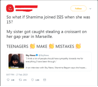 """Shamima Begum: Follow  So what if Shamima joined ISIS when she was  15?  My sister got caught stealing a croissant on  her gap year in Marseille.  TEENAGERSMAKEMISTAKES  Sky News @SkyNews  """"I think a lot of people should have sympathy towards me for  everything I have been through.  In an interview with Sky News, Shamima Begum says she hopes...  8:57 PM-17 Feb 2019  148 274 1.8K"""