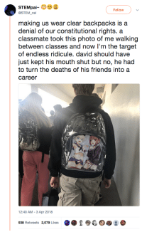 Friends, Target, and Ridicule: Follow  @STEM_cel  making us wear clear backpacks is a  denial of our constitutional rights. a  classmate took this photo of me walking  between classes and now I'm the target  of endless ridicule. david should have  just kept his mouth shut but no, he had  to turn the deaths of his friends into a  career  12:40 AM-3 Apr 2018  938 Retweets 2,079 Likes  O ●  ● <p>I&hellip;</p>