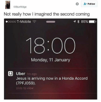 Click, Honda, and Jesus: Follow  @Sturrfridge  Not really how l imagined the second coming  oooo T-Mobile  1 * 85%  18:00  Monday, 11 January  Uber 1m ago  Jesus is arriving now in a Honda Accord  (7PFJ059).  slide to view 😂😂😂😂 Save yourself a £15 journey by signing up to uber using my code *WotUSayinTho* 👈🏿 - GET HOME FOR FREE ON ME! 😎 READINFO 👇🏿 1. DOWNLOAD THE UBER APP FROM THE STORE 2. CREATE AN ACCOUNT WITH UBER 3. ENTER PROMO CODE *WotUSayinTho* 4. ENJOY YOUR £15 FREE UBER RIDE! PROVIDING A WORLDWIDE SERVICE 🌍🌍 🚕🚕🚕🚕🚕🚕🚕🚕🚕🚕🚕🚕 PROMOCODE: *WotUSayinTho* (CLICK THE LINK IN MY BIO TO GET STARTED) - ➡️MAKE SURE YOU USE YOUR CODE BEFORE EXPIRATION DATE ⬅️😎 - UK London Birmingham Liverpool Carnival Leeds Southampton Portsmouth Uber Belfast Bristol Dublin Nottinghill NottinghillCarnival Leicester Nottingham Manchester Merseyside Newcastle Cab FreeRide Weekend UK 2016 Summer UberCodes UberEverywhere