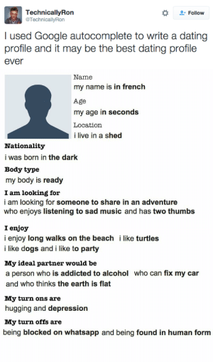 shed: Follow  TechnicallyRon  @TechnicallyRon  I used Google autocomplete to write a dating  profile and it may be the best dating profile  ever   Name  my name is in french  Age  my age in seconds  Location  i live in a shed  Nationality  i was born in the dark  Body type  my body is ready  I am looking for  i am looking for someone to share in an adventure  who enjoys listening to sad music and has two thumbs  I enjoy  i enjoy long walks on the beach i like turtles  i like dogs and i like to party  My ideal partner would be  a person who is addicted to alcohol who can fix my car  and who thinks the earth is flat  My turn ons are  hugging and depression  My turn offs are  being blocked on whatsapp and being found in human form