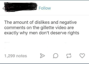 Dank, Memes, and Target: Follow  The amount of dislikes and negative  comments on the gillette video are  exactly why men don't deserve rights  1,299 notes o This tbh by Vaporeandelaflourian MORE MEMES