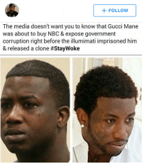 they don't want Guwop to expose the truth, they don't want Guwop to succeed: FOLLOW  The media doesn't want you to know that Gucci Mane  was about to buy NBC & expose government  corruption right before the illumimati imprisoned him  & released a clone they don't want Guwop to expose the truth, they don't want Guwop to succeed