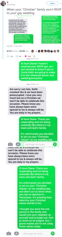 "Family, Love, and Sorry: Follow  @TheDPGay  When your ""Christian"" family won't RSVP  to your gay wedding  and not being  y,9:20 pm  cowardly like others in my  mom and dad's family  Am sorry I am late. Keith  cracked ribs & we have been  preoccupied. I love you very  much but as a Christian we  won't be able to celebrate this  occasion. Please know you  have always been extra  special to me & always will be.  You are daily in my prayers.  It's unfortunate you decided  to act on your ""Christian  Values"" on my wedding day  and didn't act on them when  you had an abortion in  Tennessee. It's amazing how  selective your Christian  values decide to be.  Hi Aunt Diane. Thank you  responding and not being  cowardly like others in my  mom and dad's family.  I thought you were the one  person in the family who  would love your neighbor as  yourself and to judge not, that  ye shall not be judged. But,I  It's unfortunate  9:05 PM - 10 Sep 2018  66,379 Retweets 265,886 Likes00  hoy, 8:17 p, m.  Hi Aunt Diane! I haven't  received your RSVP yet, soI  just wanted to know if you or  Uncle Keith are going to make  it to the rehearsal dinner and  wedding/reception  hoy, 9:20 p, m  Am sorry I am late. Keith  cracked ribs & we have been  preoccupied. I love you very  much but as a Christian we  won't be able to celebrate this  occasion. Please know you  have always been extra  special to me & always will be.  You are daily in my prayers  Hi Aunt Diane. Thank you  responding and not being  cowardly like others in my  mom and dad's family.  It's unfortunate you decided  to act on your ""Christian  Values"" on my wedding day  Mensaje de texto  won't be able to celebrate this  occasion. Please know you  have always been extra  special to me & always will be.  You are daily in my prayers.  Hi Aunt Diane. Thank you  responding and not being  cowardly like others in my  mom and dad's family.  It's unfortunate you decided  to act on your ""Christian  Values"" on my wedding day  and didn't act on them when  you had an abortion in  Tennessee. It's amazing how  selective your Christian  values decide to be.  I thought you were the one  person in the family who  would love your neighbor as  yourself and to judge not, that  ye shall not be judged. But,I  guess maybe you're not using  those values today  O Mensaje de texto The tea is exceptionally good today"